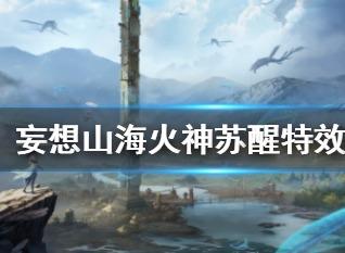 妄想山海百日庆活动第二弹 火神苏醒时装上线及特效一览