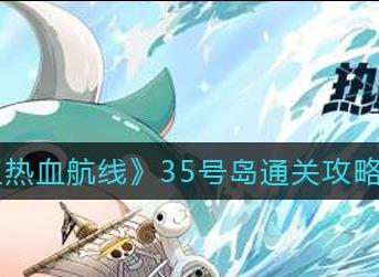 航海王热血航线35号岛怎么通关 35号岛通关技巧分享