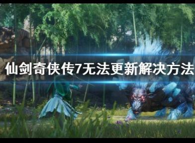 仙剑奇侠传7无法更新怎么解决 无法更新解决的方法
